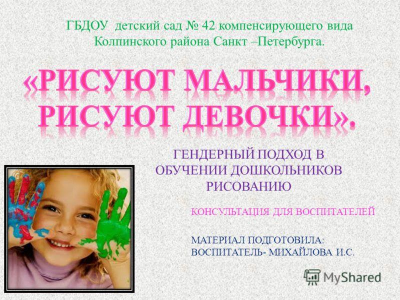 ГБДОУ детский сад 42 компенсирующего вида Колпинского района Санкт –Петербурга. ГЕНДЕРНЫЙ ПОДХОД В ОБУЧЕНИИ ДОШКОЛЬНИКОВ РИСОВАНИЮ КОНСУЛЬТАЦИЯ ДЛЯ ВОСПИТАТЕЛЕЙ МАТЕРИАЛ ПОДГОТОВИЛА : ВОСПИТАТЕЛЬ - МИХАЙЛОВА И. С.