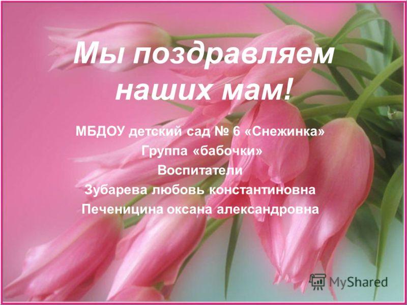 Мы поздравляем наших мам! МБДОУ детский сад 6 «Снежинка» Группа «бабочки» Воспитатели Зубарева любовь константиновна Печеницина оксана александровна