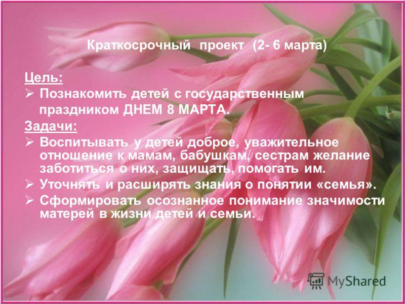 Краткосрочный проект (2- 6 марта) Цель: Познакомить детей с государственным праздником ДНЕМ 8 МАРТА. Задачи: Воспитывать у детей доброе, уважительное отношение к мамам, бабушкам, сестрам желание заботиться о них, защищать, помогать им. Уточнять и рас