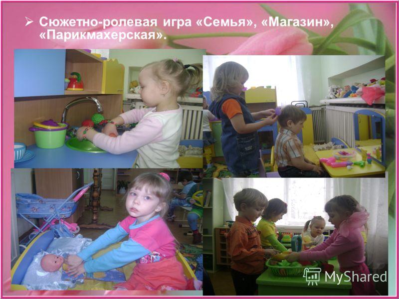 Сюжетно-ролевая игра «Семья», «Магазин», «Парикмахерская».