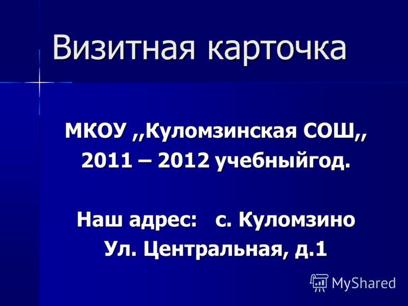 Визитная карточка МКОУ,,Куломзинская СОШ,, 2011 – 2012 учебныйгод. Наш адрес: с. Куломзино Ул. Центральная, д.1