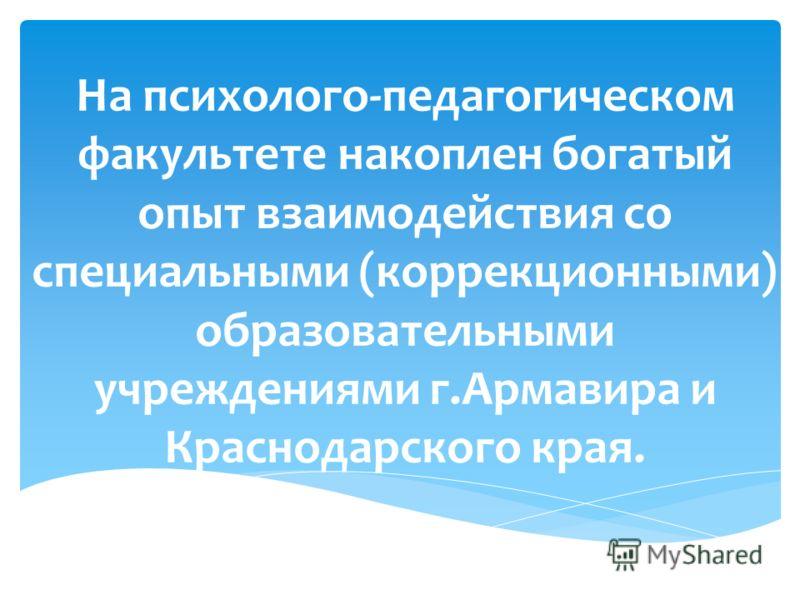 На психолого-педагогическом факультете накоплен богатый опыт взаимодействия со специальными (коррекционными) образовательными учреждениями г.Армавира и Краснодарского края.