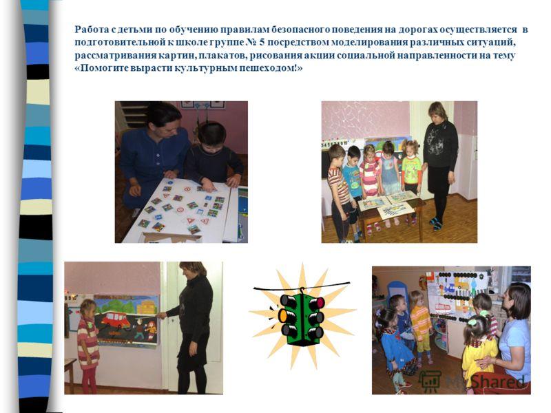 Работа с детьми по обучению правилам безопасного поведения на дорогах осуществляется в подготовительной к школе группе 5 посредством моделирования различных ситуаций, рассматривания картин, плакатов, рисования акции социальной направленности на тему
