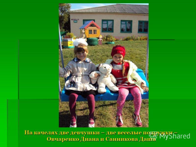 На качелях две девчушки – две веселые подружки – Овчаренко Диана и Санникова Даша На качелях две девчушки – две веселые подружки – Овчаренко Диана и Санникова Даша