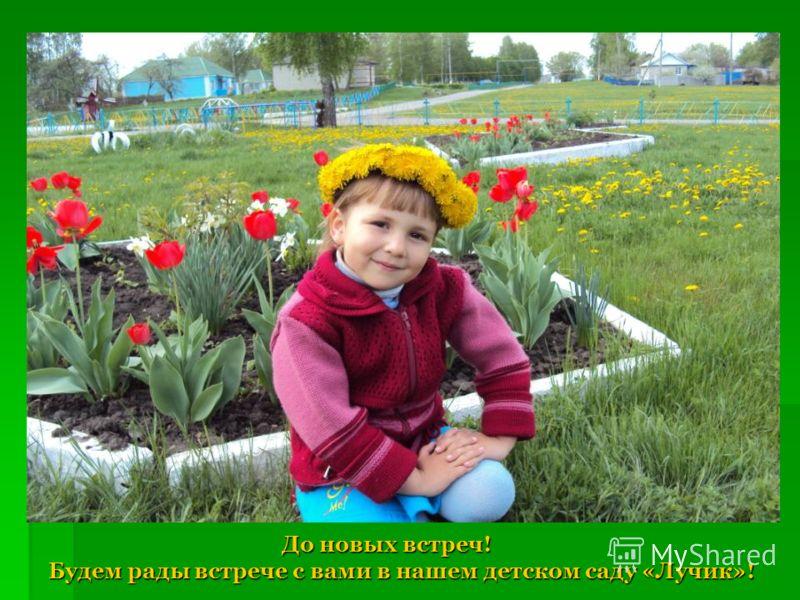 До новых встреч! Будем рады встрече с вами в нашем детском саду «Лучик»! До новых встреч! Будем рады встрече с вами в нашем детском саду «Лучик»!