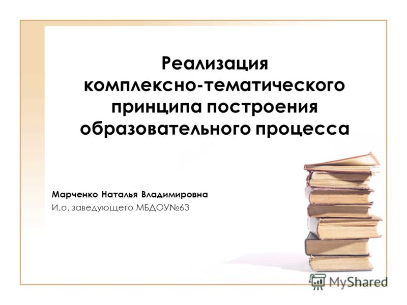 Реализация комплексно-тематического принципа построения образовательного процесса Марченко Наталья Владимировна И.о. заведующего МБДОУ63