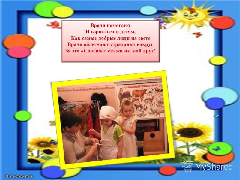 Врачи помогают И взрослым и детям, Как самые добрые люди на свете Врачи облегчают страданья вокруг За это «Спасибо» скажи им мой друг! Врачи помогают И взрослым и детям, Как самые добрые люди на свете Врачи облегчают страданья вокруг За это «Спасибо»