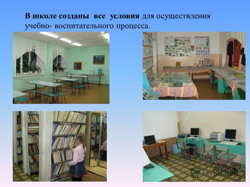 В школе созданы все условия для осуществления учебно- воспитательного процесса.