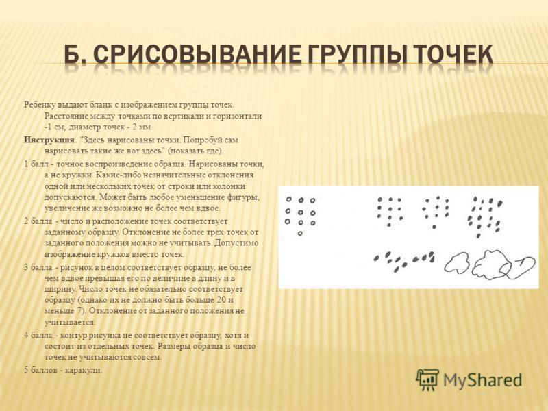 Ребенку выдают бланк с изображением группы точек. Расстояние между точками по вертикали и горизонтали -1 см, диаметр точек - 2 мм. Инструкция.