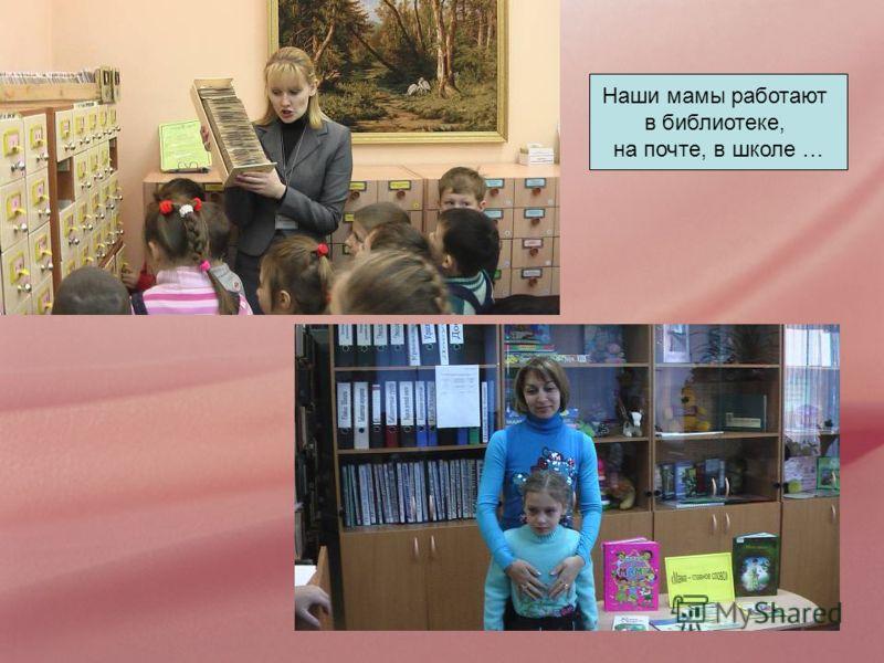 Наши мамы работают в библиотеке, на почте, в школе …