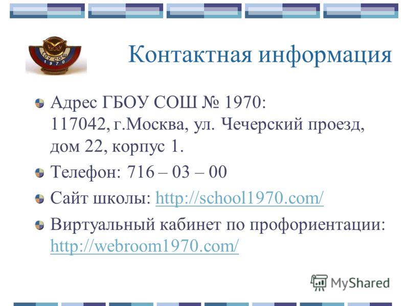 Контактная информация Адрес ГБОУ СОШ 1970: 117042, г.Москва, ул. Чечерский проезд, дом 22, корпус 1. Телефон: 716 – 03 – 00 Сайт школы: http://school1970.com/http://school1970.com/ Виртуальный кабинет по профориентации: http://webroom1970.com/ http:/