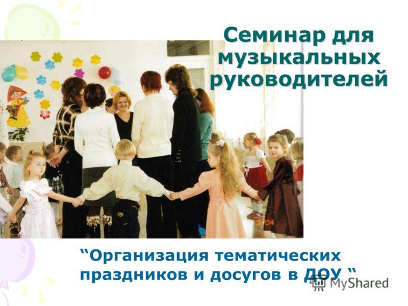 Организация тематических праздников и досугов в ДОУ Семинар для музыкальных руководителей