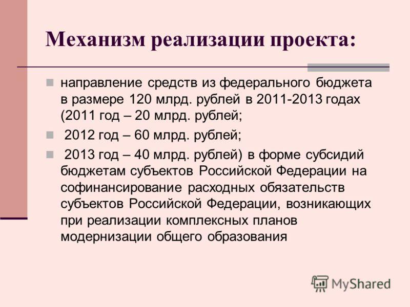 Механизм реализации проекта: направление средств из федерального бюджета в размере 120 млрд. рублей в 2011-2013 годах (2011 год – 20 млрд. рублей; 2012 год – 60 млрд. рублей; 2013 год – 40 млрд. рублей) в форме субсидий бюджетам субъектов Российской