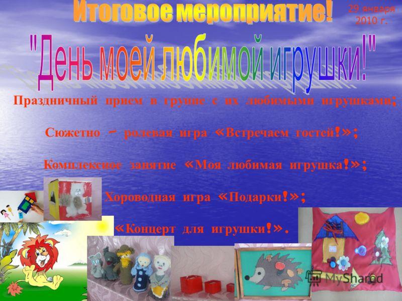 29 января 2010 г. Праздничный прием в группе с их любимыми игрушками ; Сюжетно – ролевая игра « Встречаем гостей !»; Комплексное занятие « Моя любимая игрушка !»; Хороводная игра « Подарки !»; « Концерт для игрушки !».