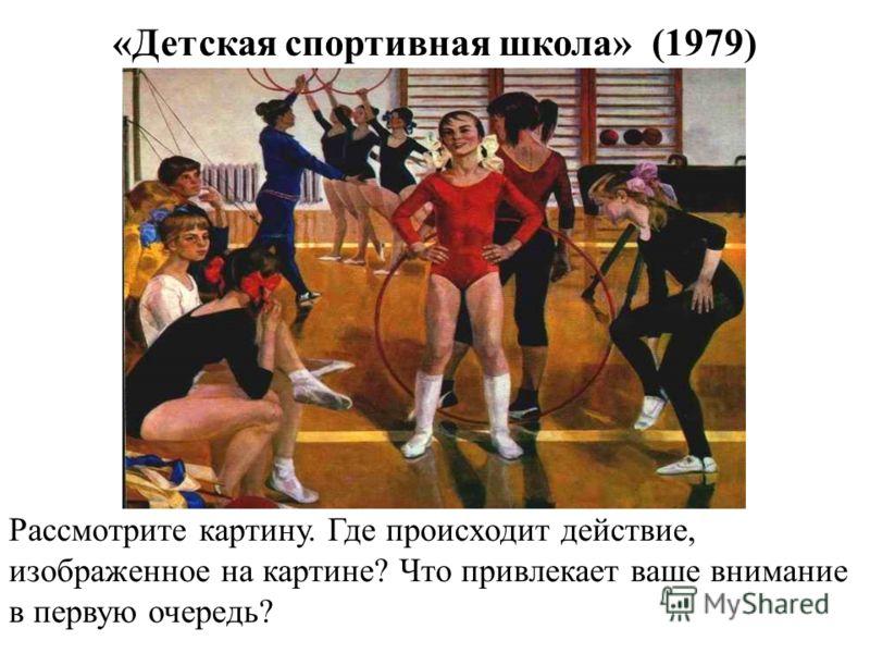 «Детская спортивная школа» (1979) Рассмотрите картину. Где происходит действие, изображенное на картине? Что привлекает ваше внимание в первую очередь