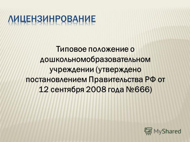 Типовое положение о дошкольномобразовательном учреждении (утверждено постановлением Правительства РФ от 12 сентября 2008 года 666)