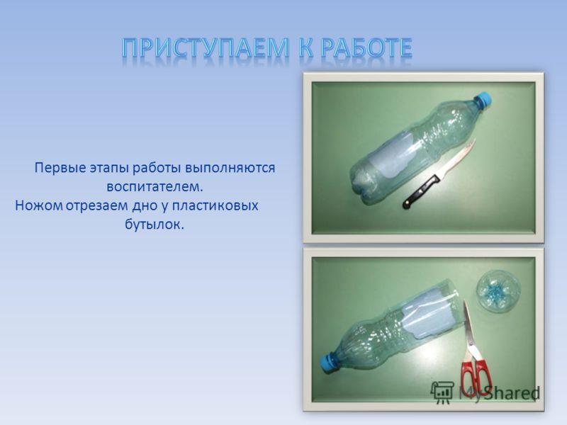 Первые этапы работы выполняются воспитателем. Ножом отрезаем дно у пластиковых бутылок.