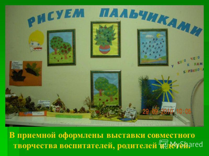 В приемной оформлены выставки совместного творчества воспитателей, родителей и детей.
