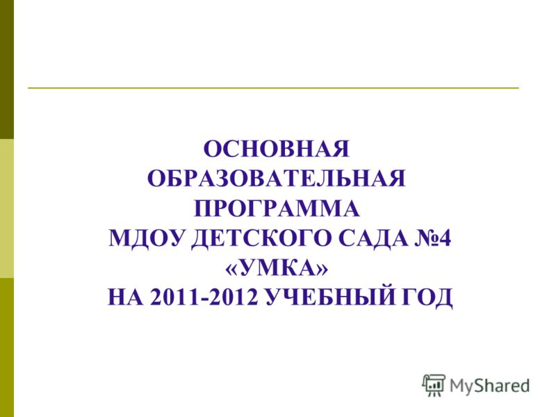 ОСНОВНАЯ ОБРАЗОВАТЕЛЬНАЯ ПРОГРАММА МДОУ ДЕТСКОГО САДА 4 «УМКА» НА 2011-2012 УЧЕБНЫЙ ГОД