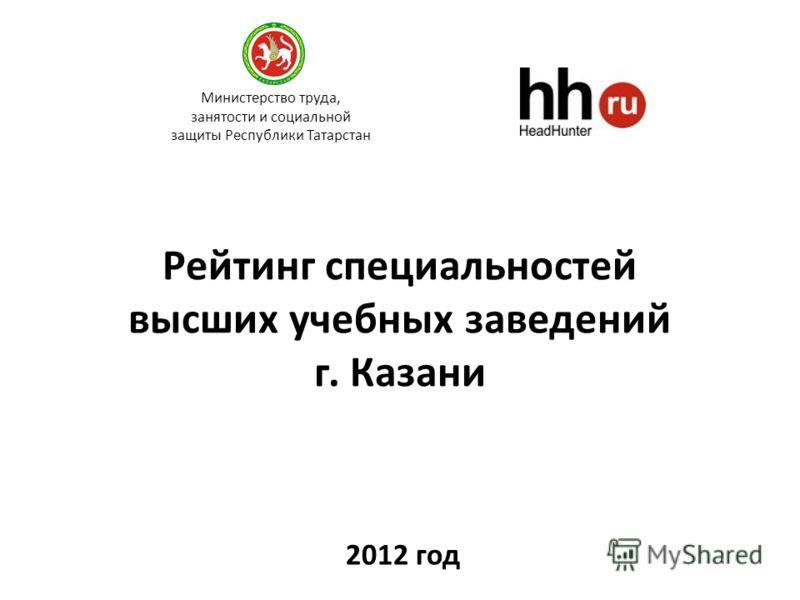 Рейтинг специальностей высших учебных заведений г. Казани 2012 год Министерство труда, занятости и социальной защиты Республики Татарстан