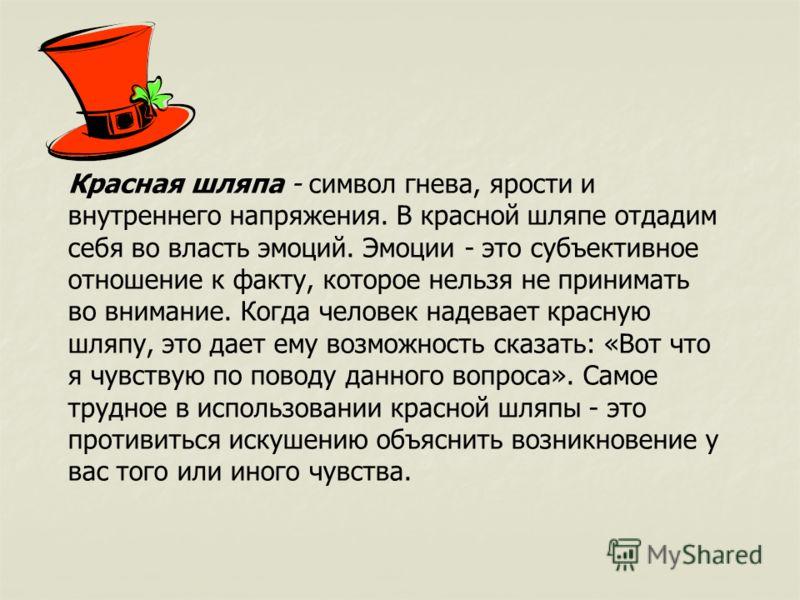Красная шляпа - символ гнева, ярости и внутреннего напряжения. В красной шляпе отдадим себя во власть эмоций. Эмоции - это субъективное отношение к факту, которое нельзя не принимать во внимание. Когда человек надевает красную шляпу, это дает ему во