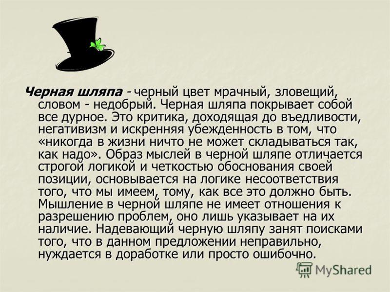 Черная шляпа - черный цвет мрачный, зловещий, словом - недобрый. Черная шляпа покрывает собой все дурное. Это критика, доходящая до въедливости, негативизм и искренняя убежденность в том, что «никогда в жизни ничто не может складываться так, как надо