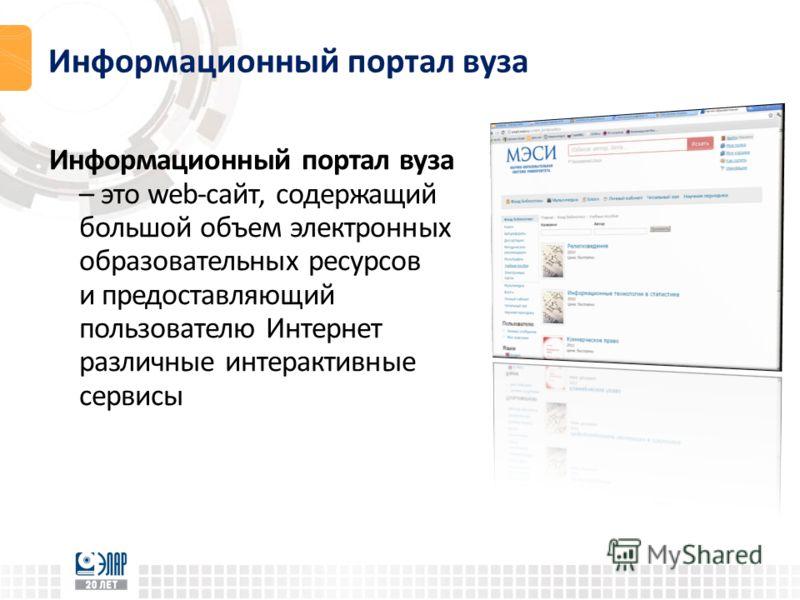 Информационный портал вуза – это web-сайт, содержащий большой объем электронных образовательных ресурсов и предоставляющий пользователю Интернет различные интерактивные сервисы