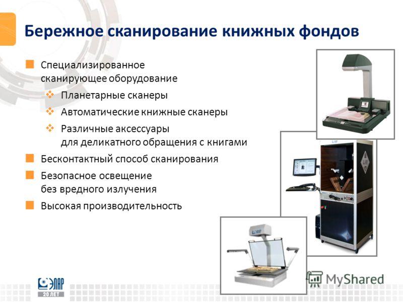 Бережное сканирование книжных фондов Специализированное сканирующее оборудование Планетарные сканеры Автоматические книжные сканеры Различные аксессуары для деликатного обращения с книгами Бесконтактный способ сканирования Безопасное освещение без вр