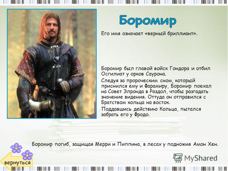 Боромир был главой войск Гондора и отбил Осгилиат у орков Саурона. Следуя за пророческим сном, который приснился ему и Фарамиру, Боромир поехал на Совет Элронда в Раздол, чтобы разгадать значение видения. Оттуда он отправился с Братством кольца на во