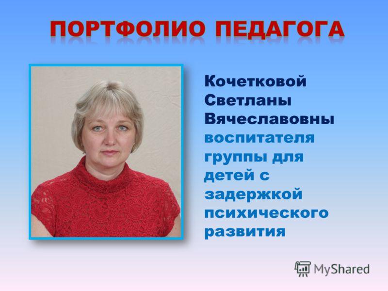 Кочетковой Светланы Вячеславовны воспитателя группы для детей с задержкой психического развития