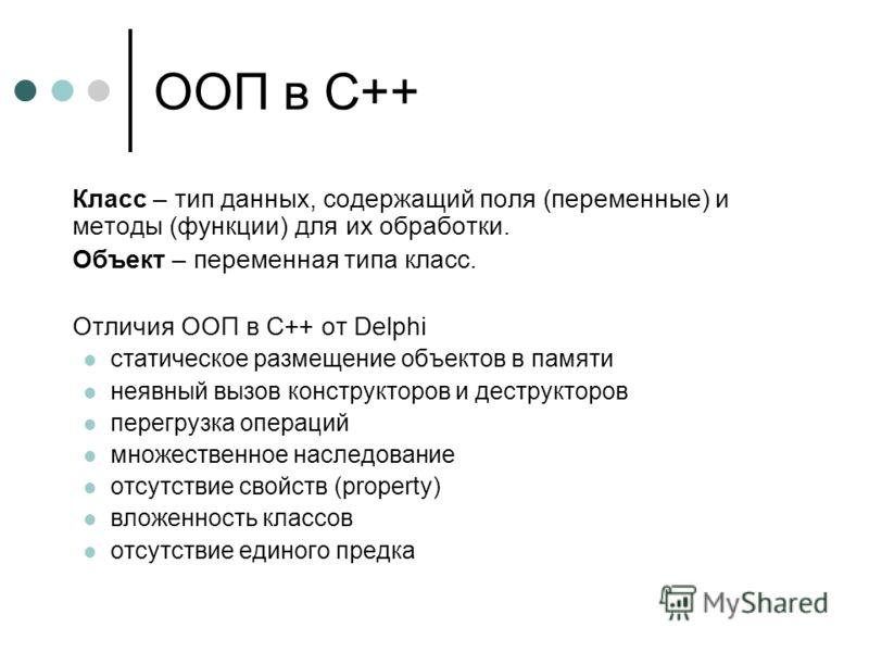 ООП в С++ Класс – тип данных, содержащий поля (переменные) и методы (функции) для их обработки. Объект – переменная типа класс. Отличия ООП в С++ от Delphi статическое размещение объектов в памяти неявный вызов конструкторов и деструкторов перегрузка