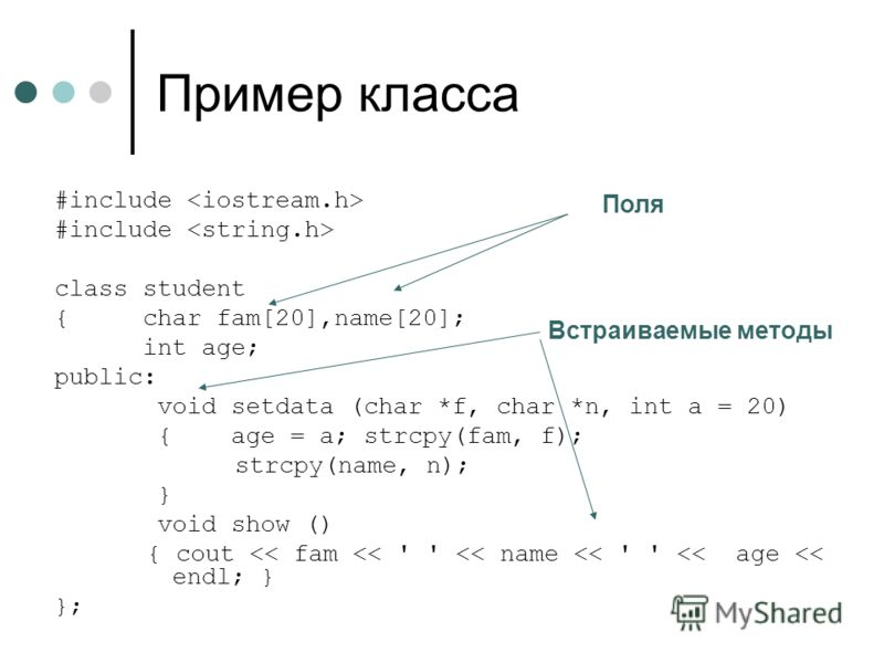 Пример класса #include class student { char fam[20],name[20]; int age; public: void setdata (char *f, char *n, int a = 20) { age = a; strcpy(fam, f); strcpy(name, n); } void show () { cout