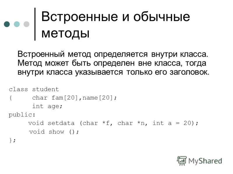 Встроенные и обычные методы Встроенный метод определяется внутри класса. Метод может быть определен вне класса, тогда внутри класса указывается только его заголовок. class student { char fam[20],name[20]; int age; public: void setdata (char *f, char