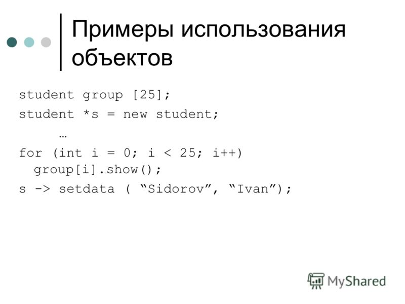 Примеры использования объектов student group [25]; student *s = new student; … for (int i = 0; i < 25; i++) group[i].show(); s -> setdata ( Sidorov, Ivan);