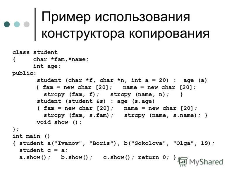 Пример использования конструктора копирования class student { char *fam,*name; int age; public: student (char *f, char *n, int a = 20) : age (a) { fam = new char [20]; name = new char [20]; strcpy (fam, f); strcpy (name, n); } student (student &s) :