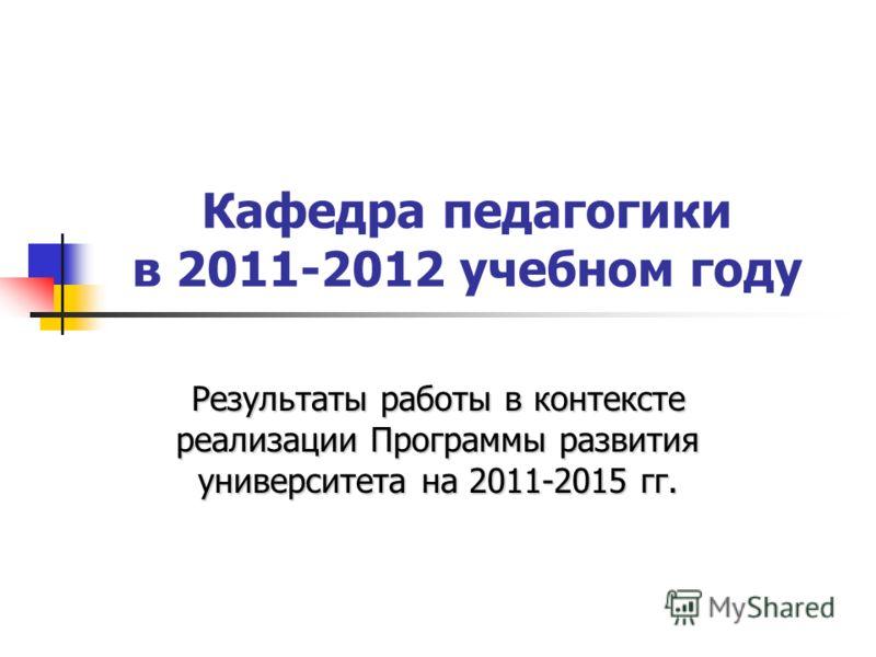 Кафедра педагогики в 2011-2012 учебном году Результаты работы в контексте реализации Программы развития университета на 2011-2015 гг.