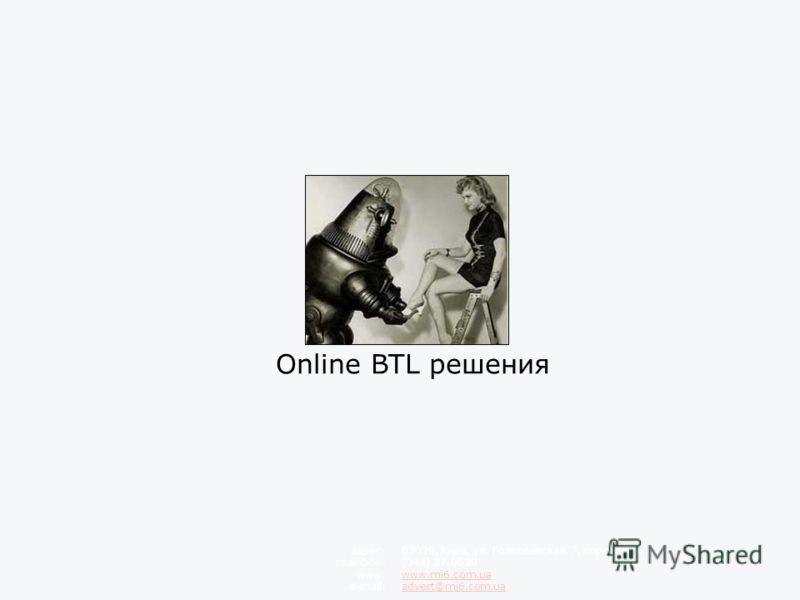 Online BTL решения 03039, Киев, ул. Голосеевская, 7, корпус 3, 6 этаж (044) 37-0639 www.mi6.com.ua advert@mi6.com.ua адрес: телефон: www: e-mail: