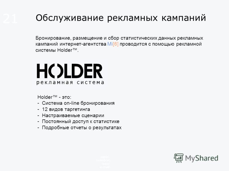 Обслуживание рекламных кампаний Бронирование, размещение и сбор статистических данных рекламных кампаний интернет-агентства Mi[6] проводится с помощью рекламной системы Holder. 21 адрес: телефон: www: e-mail: Holder - это: - Система on-line бронирова