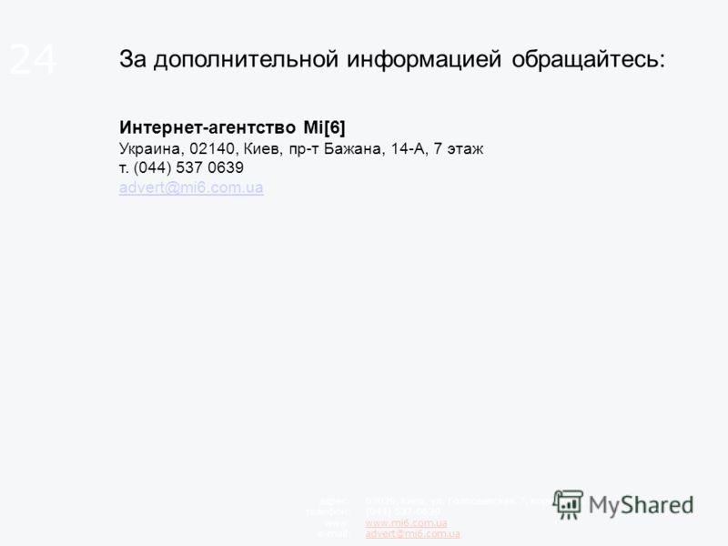 За дополнительной информацией обращайтесь: Интернет-агентство Mi[6] Украина, 02140, Киев, пр-т Бажана, 14-А, 7 этаж т. (044) 537 0639 advert@mi6.com.ua advert@mi6.com.ua 03039, Киев, ул. Голосеевская, 7, корпус 3, 6 этаж (044) 537-0639 www.mi6.com.ua