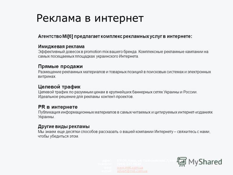 Реклама в интернет Агентство Mi[6] предлагает комплекс рекламных услуг в интернете: Имиджевая реклама Эффективный довесок в promotion mix вашего бренда. Комплексные рекламные кампании на самых посещаемых площадках украинского Интернета. Прямые продаж