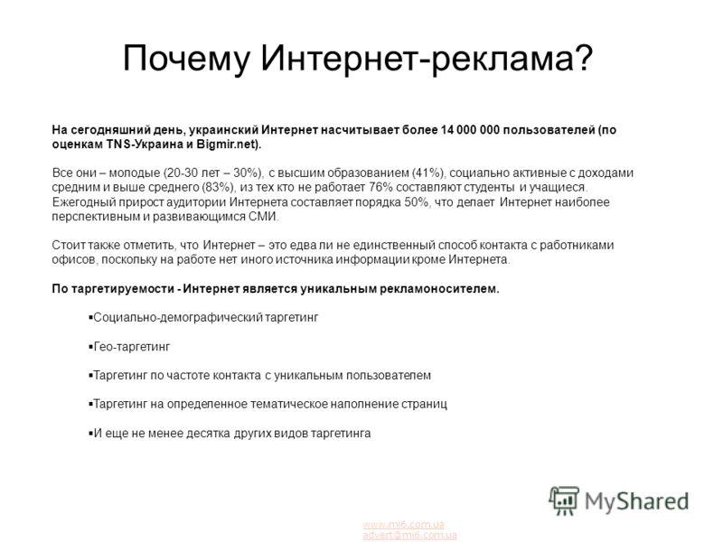 Почему Интернет-реклама? На сегодняшний день, украинский Интернет насчитывает более 14 000 000 пользователей (по оценкам TNS-Украина и Bigmir.net). Все они – молодые (20-30 лет – 30%), с высшим образованием (41%), социально активные с доходами средни