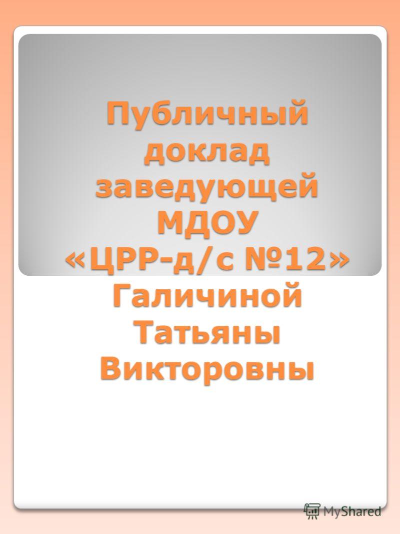 Публичный доклад заведующей МДОУ «ЦРР-д/с 12» Галичиной Татьяны Викторовны