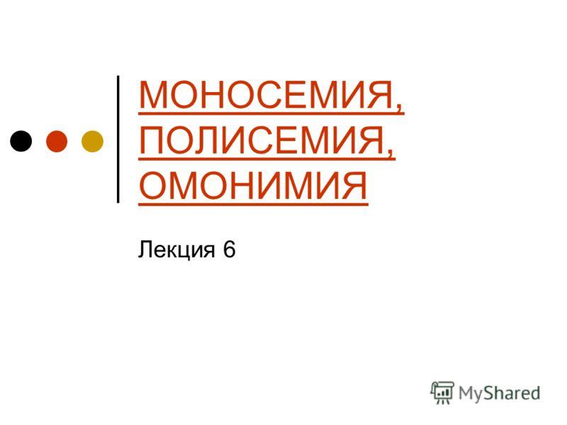 МОНОСЕМИЯ, ПОЛИСЕМИЯ, ОМОНИМИЯ Лекция 6