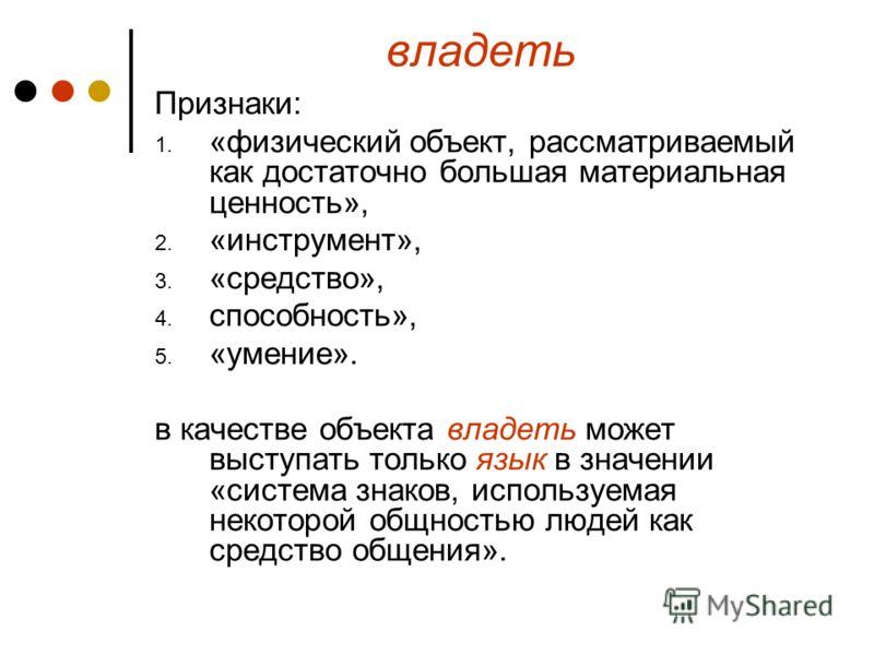 владеть Признаки: 1. «физический объект, рассматриваемый как достаточно большая материальная ценность», 2. «инструмент», 3. «средство», 4. способность», 5. «умение». в качестве объекта владеть может выступать только язык в значении «система знаков, и