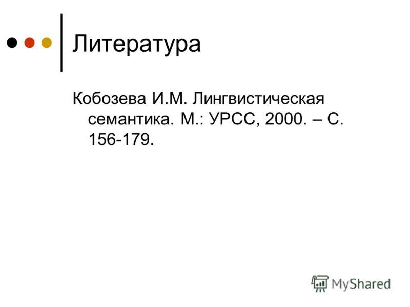 Литература Кобозева И.М. Лингвистическая семантика. М.: УРСС, 2000. – С. 156-179.