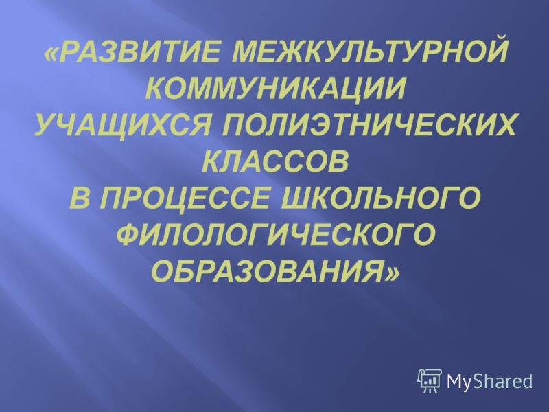 «РАЗВИТИЕ МЕЖКУЛЬТУРНОЙ КОММУНИКАЦИИ УЧАЩИХСЯ ПОЛИЭТНИЧЕСКИХ КЛАССОВ В ПРОЦЕССЕ ШКОЛЬНОГО ФИЛОЛОГИЧЕСКОГО ОБРАЗОВАНИЯ»