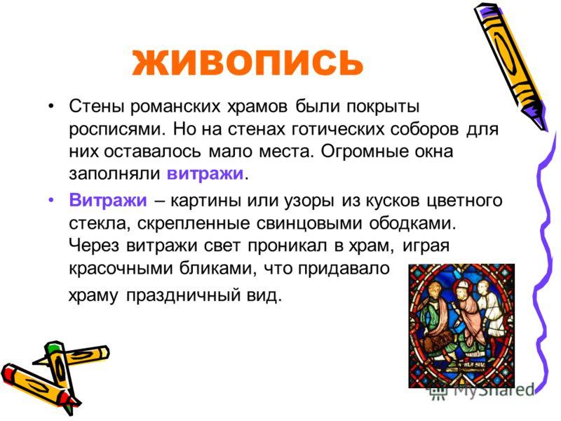 ЖИВОПИСЬ Стены романских храмов были покрыты росписями. Но на стенах готических соборов для них оставалось мало места. Огромные окна заполняли витражи. Витражи – картины или узоры из кусков цветного стекла, скрепленные свинцовыми ободками. Через витр