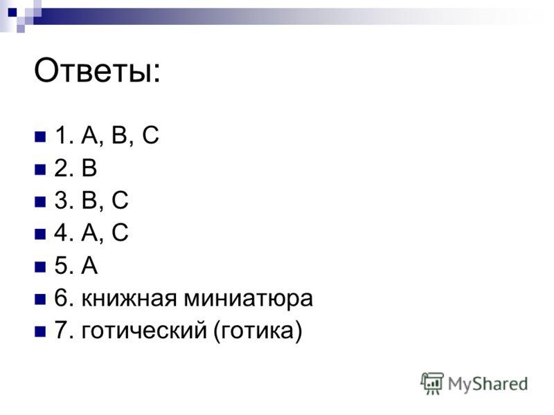 Ответы: 1. А, В, С 2. В 3. В, С 4. А, С 5. А 6. книжная миниатюра 7. готический (готика)