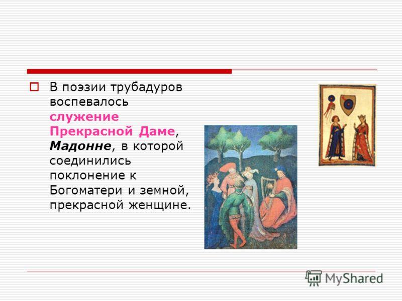 В поэзии трубадуров воспевалось служение Прекрасной Даме, Мадонне, в которой соединились поклонение к Богоматери и земной, прекрасной женщине.