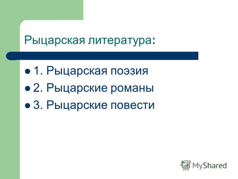 Рыцарская литература: 1. Рыцарская поэзия 2. Рыцарские романы 3. Рыцарские повести